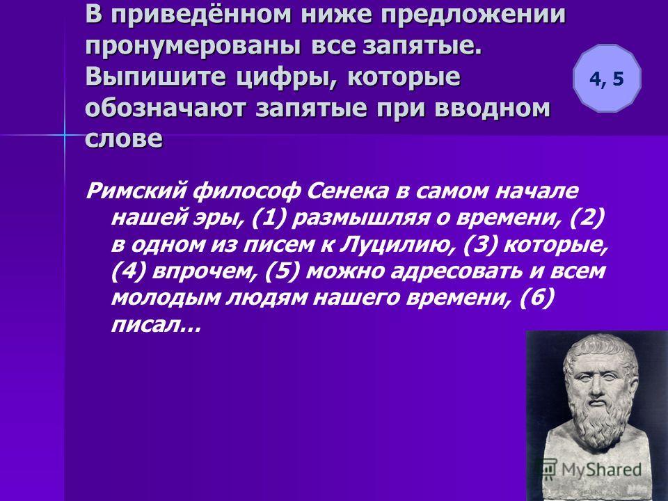 В приведённом ниже предложении пронумерованы все запятые. Выпишите цифры, которые обозначают запятые при вводном слове Римский философ Сенека в самом начале нашей эры, (1) размышляя о времени, (2) в одном из писем к Луцилию, (3) которые, (4) впрочем,