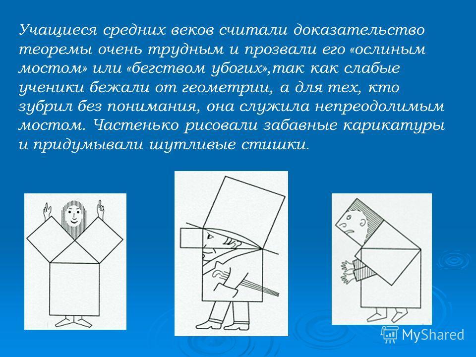Учащиеся средних веков считали доказательство теоремы очень трудным и прозвали его «ослиным мостом» или «бегством убогих»,так как слабые ученики бежали от геометрии, а для тех, кто зубрил без понимания, она служила непреодолимым мостом. Частенько рис