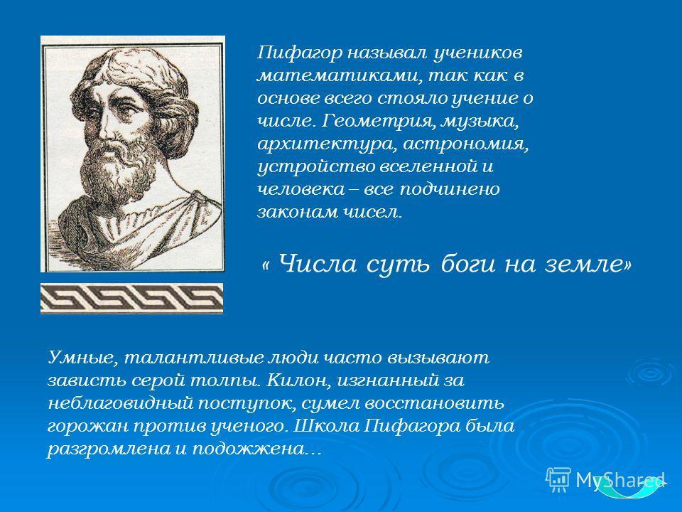 Пифагор называл учеников математиками, так как в основе всего стояло учение о числе. Геометрия, музыка, архитектура, астрономия, устройство вселенной и человека – все подчинено законам чисел. Умные, талантливые люди часто вызывают зависть серой толпы