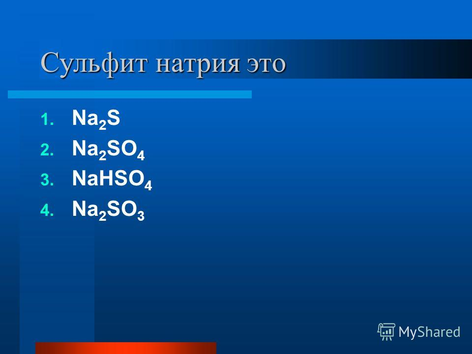 Сульфит натрия это 1. Na 2 S 2. Na 2 SO 4 3. NaHSO 4 4. Na 2 SO 3