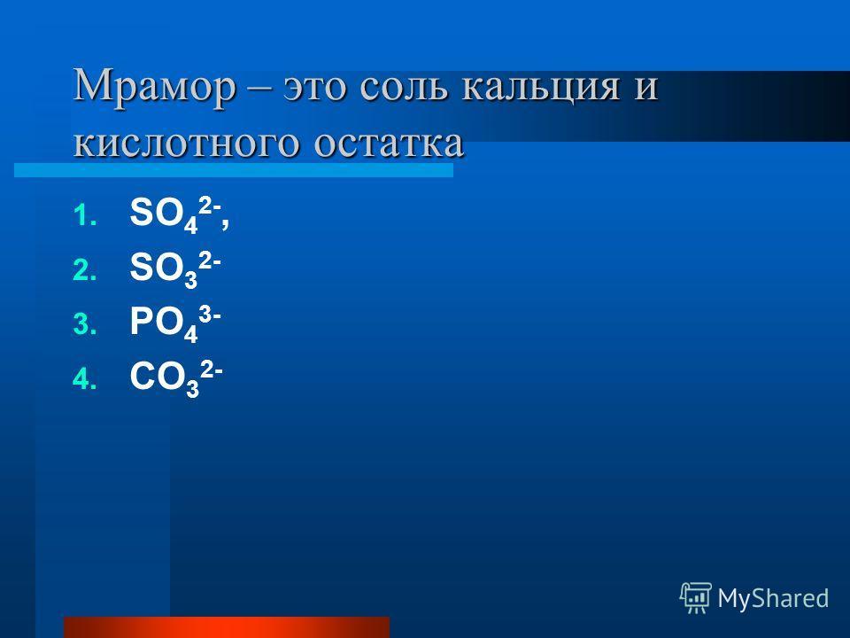 Мрамор – это соль кальция и кислотного остатка 1. SO 4 2-, 2. SO 3 2- 3. PO 4 3- 4. CO 3 2-