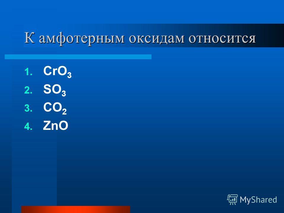 К амфотерным оксидам относится 1. CrO 3 2. SO 3 3. CO 2 4. ZnO