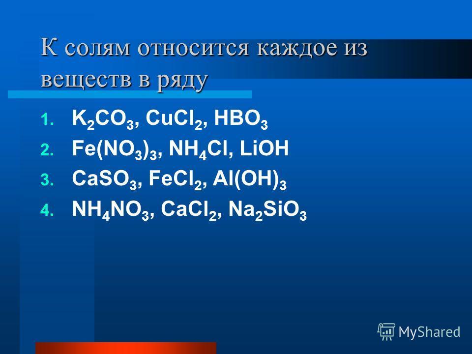 К солям относится каждое из веществ в ряду 1. K 2 CO 3, CuCl 2, HBO 3 2. Fe(NO 3 ) 3, NH 4 Cl, LiOH 3. CaSO 3, FeCl 2, Al(OH) 3 4. NH 4 NO 3, CaCl 2, Na 2 SiO 3