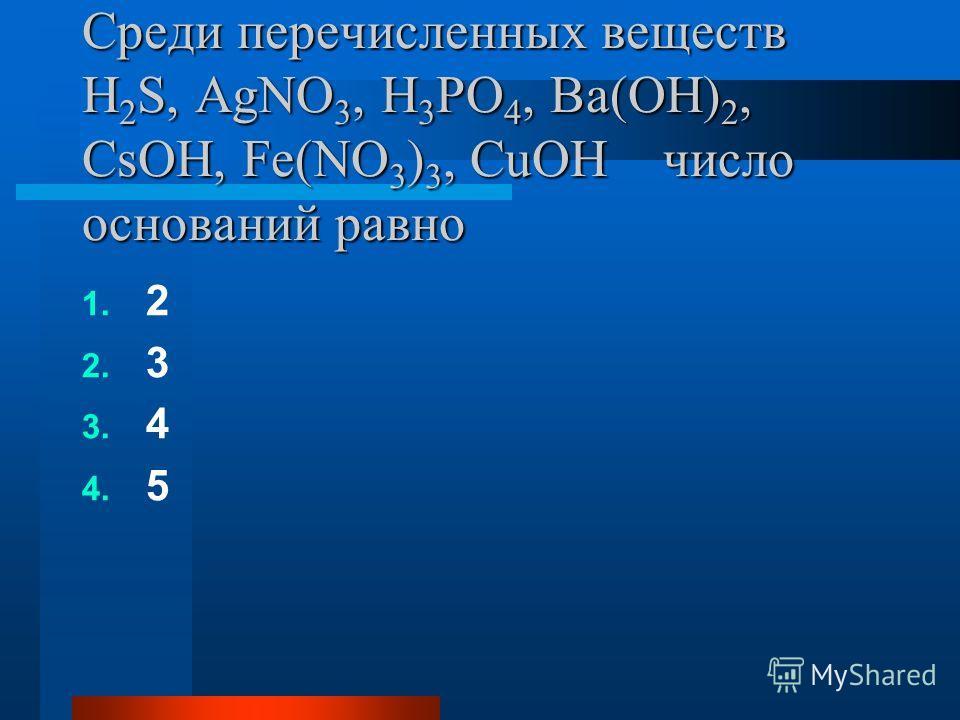 Среди перечисленных веществ H 2 S, AgNO 3, H 3 PO 4, Ba(OH) 2, CsOH, Fe(NO 3 ) 3, CuOH число оснований равно 1. 2 2. 3 3. 4 4. 5