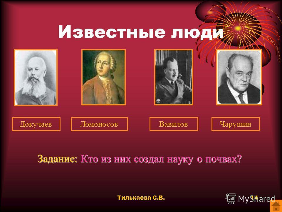 Тилькаева С.В.13 Известные люди Задание: Кто из этих известных людей не является ученым? ДокучаевЛомоносовВавиловЧарушин