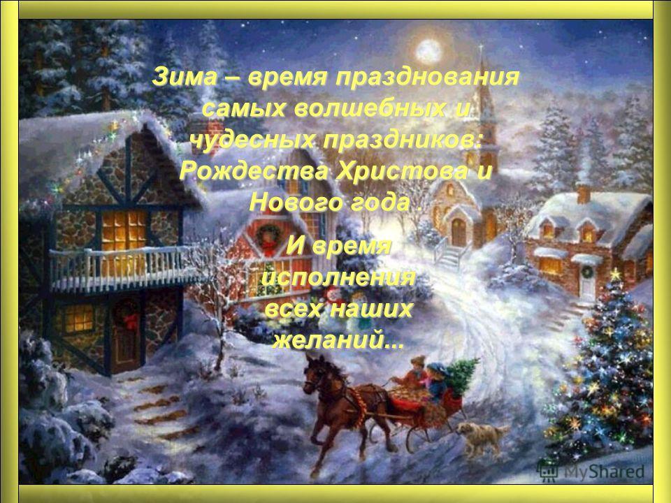Зима – время празднования самых волшебных и чудесных праздников: Рождества Христова и Нового года. И время исполнения всех наших желаний...