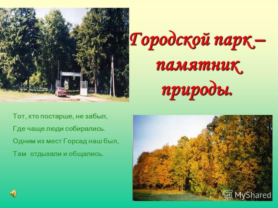 Городской парк – памятник природы. Тот, кто постарше, не забыл, Где чаще люди собирались. Одним из мест Горсад наш был, Там отдыхали и общались.