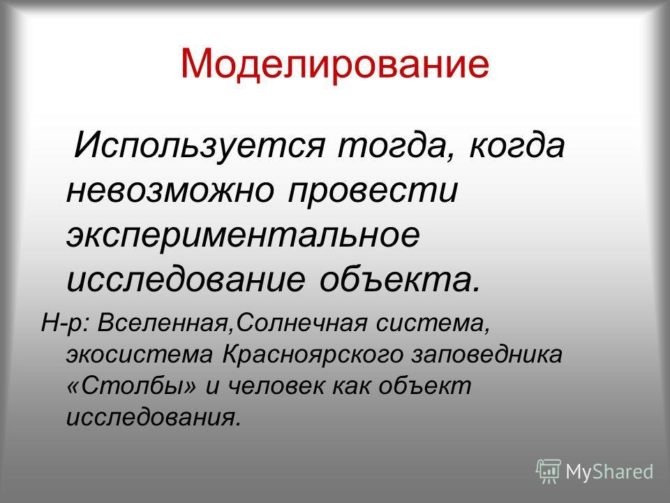 Моделирование Используется тогда, когда невозможно провести экспериментальное исследование объекта. Н-р: Вселенная,Солнечная система, экосистема Красноярского заповедника «Столбы» и человек как объект исследования.