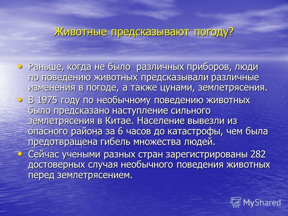 Животные предсказывают погоду? Раньше, когда не было различных приборов, люди по поведению животных предсказывали различные изменения в погоде, а также цунами, землетрясения. Раньше, когда не было различных приборов, люди по поведению животных предск