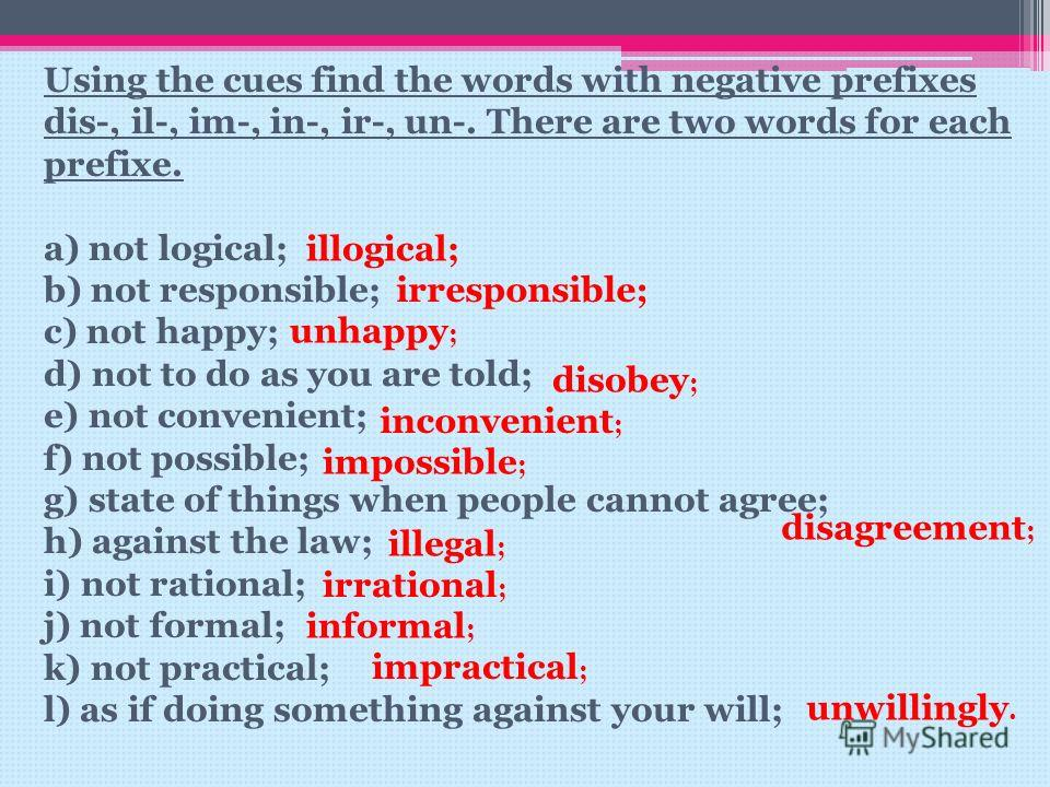 Using the cues find the words with negative prefixes dis-, il-, im-, in-, ir-, un-. There are two words for each prefixe. a) not logical; b) not responsible; c) not happy; d) not to do as you are told; e) not convenient; f) not possible; g) state of