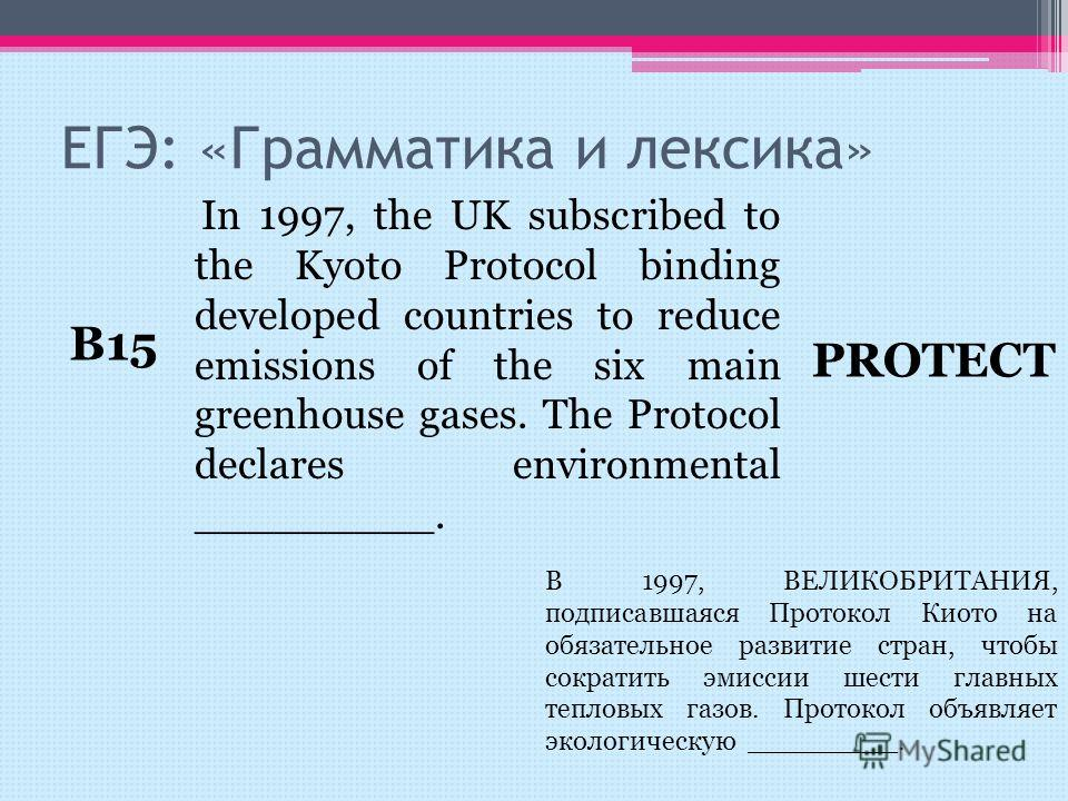 In 1997, the UK subscribed to the Kyoto Protocol binding developed countries to reduce emissions of the six main greenhouse gases. The Protocol declares environmental _________. ЕГЭ: «Грамматика и лексика» B15 PROTECT В 1997, ВЕЛИКОБРИТАНИЯ, подписав