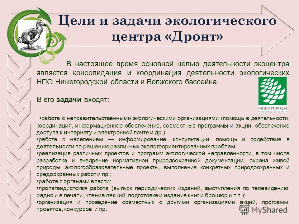 Цели и задачи экологического центра «Дронт» В настоящее время основной целью деятельности экоцентра является консолидация и координация деятельности экологических НПО Нижегородской области и Волжского бассейна. В его задачи входят: работа с неправите