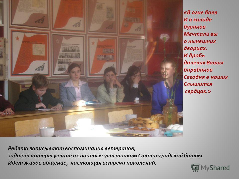 Ребята записывают воспоминания ветеранов, задают интересующие их вопросы участникам Сталинградской битвы. Идет живое общение, настоящая встреча поколений. «В огне боев И в холоде буранов Мечтали вы о нынешних дворцах. И дробь далеких Ваших барабанов