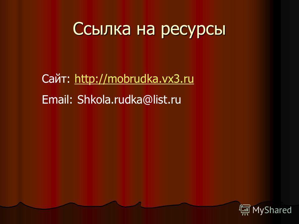 Ссылка на ресурсы Сайт: http://mobrudka.vx3.ruhttp://mobrudka.vx3.ru Email: Shkola.rudka@list.ru