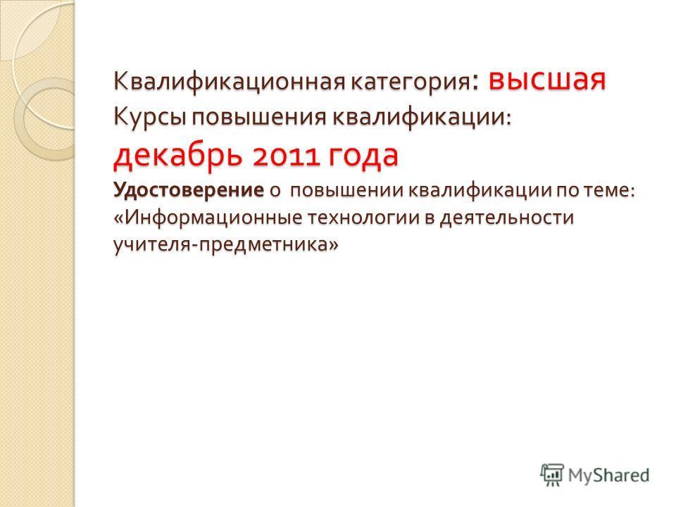 Квалификационная категория : высшая Курсы повышения квалификации : декабрь 2011 года Удостоверение о повышении квалификации по теме : « Информационные технологии в деятельности учителя - предметника »