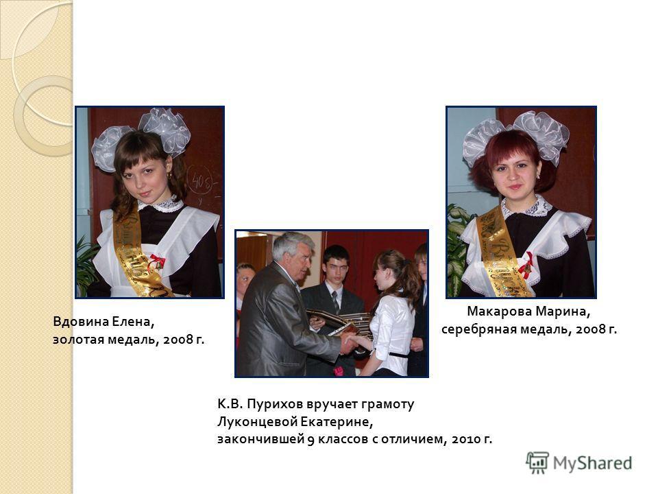Вдовина Елена, золотая медаль, 2008 г. Макарова Марина, серебряная медаль, 2008 г. К. В. Пурихов вручает грамоту Луконцевой Екатерине, закончившей 9 классов с отличием, 2010 г.