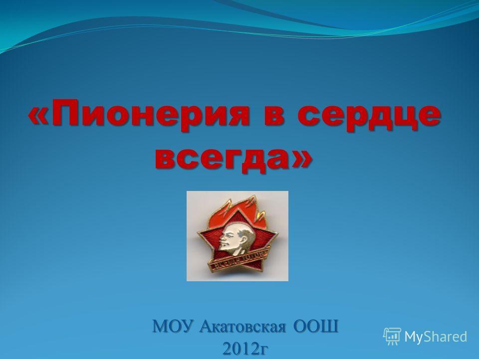 МОУ Акатовская ООШ 2012г «Пионерия в сердце всегда»