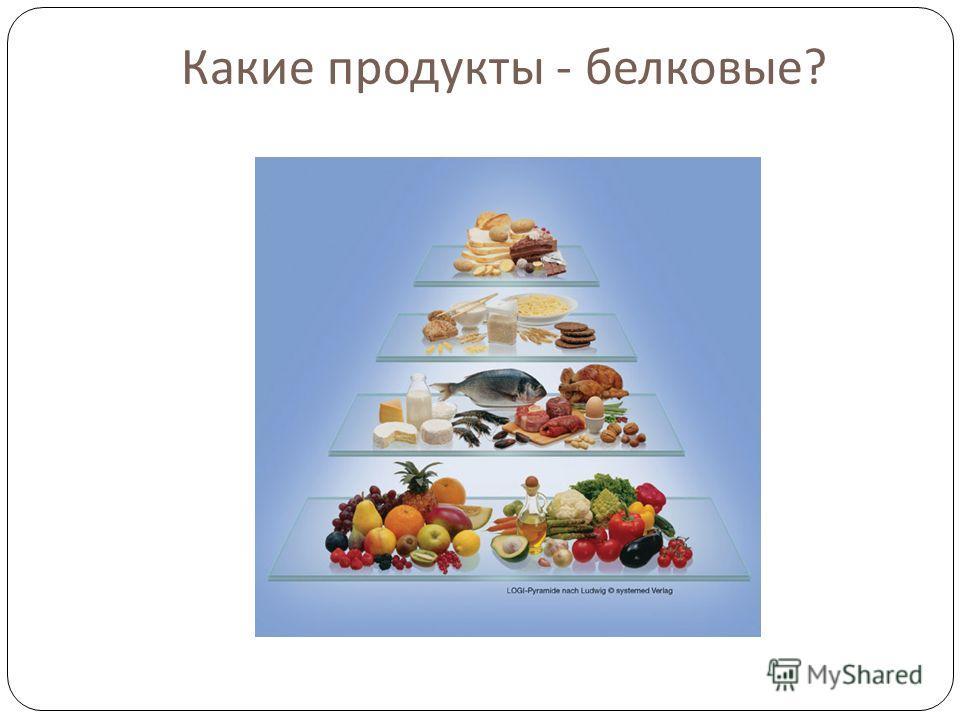 Какие продукты - белковые ?