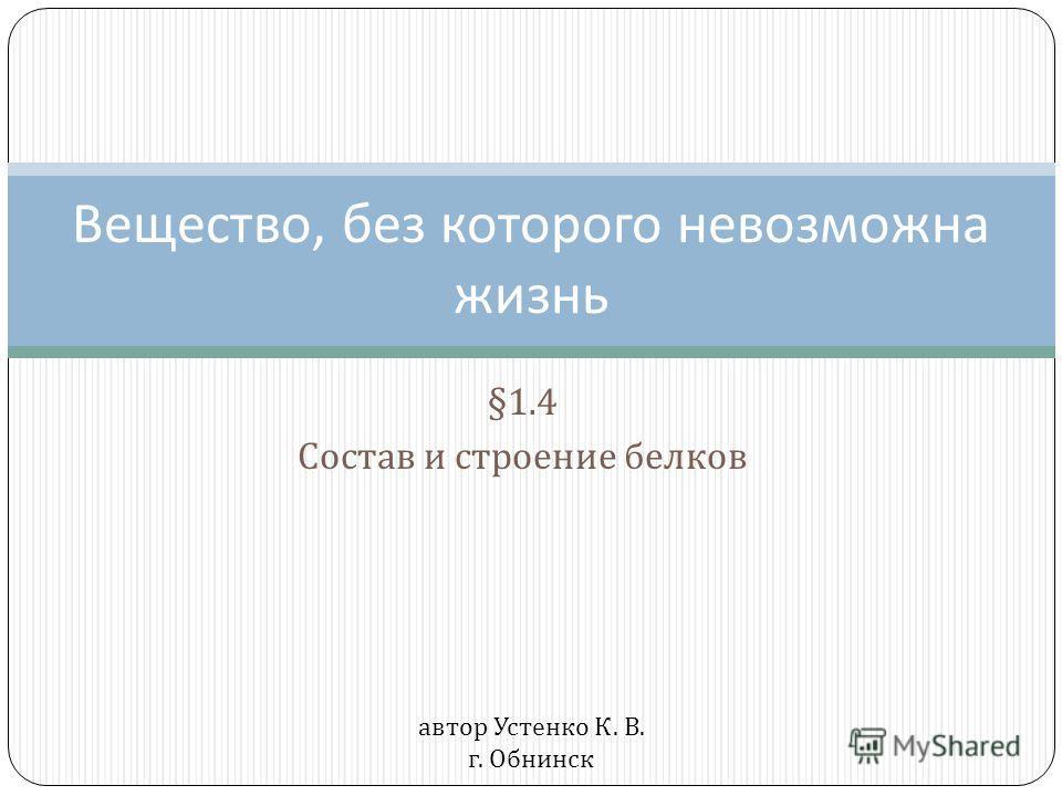§1.4 Состав и строение белков Вещество, без которого невозможна жизнь автор Устенко К. В. г. Обнинск