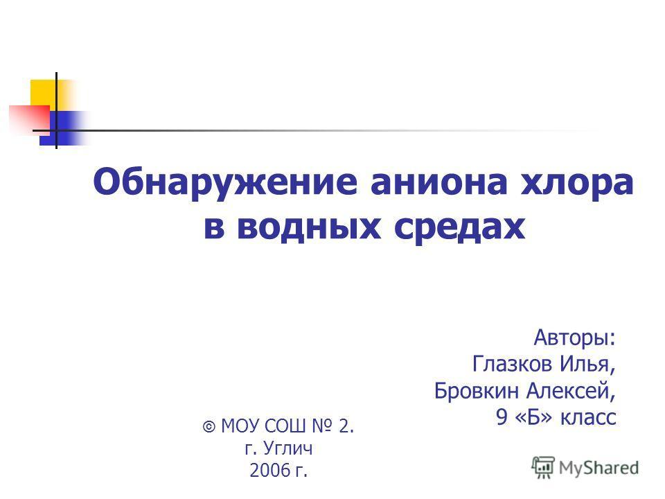 Обнаружение аниона хлора в водных средах Авторы: Глазков Илья, Бровкин Алексей, 9 «Б» класс © МОУ СОШ 2. г. Углич 2006 г.