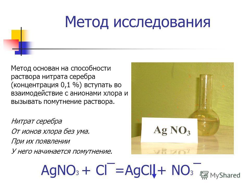 Метод исследования Метод основан на способности раствора нитрата серебра (концентрация 0,1 %) вступать во взаимодействие с анионами хлора и вызывать помутнение раствора. Нитрат серебра От ионов хлора без ума. При их появлении У него начинается помутн