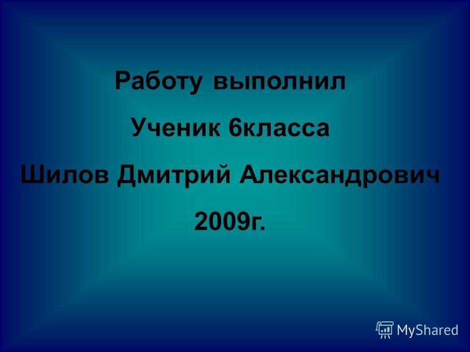 Работу выполнил Ученик 6класса Шилов Дмитрий Александрович 2009г.