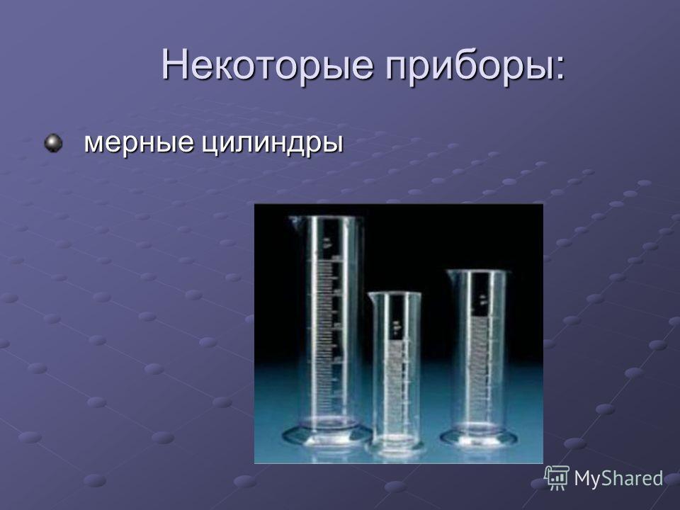 Некоторые приборы: Некоторые приборы: мерные цилиндры мерные цилиндры