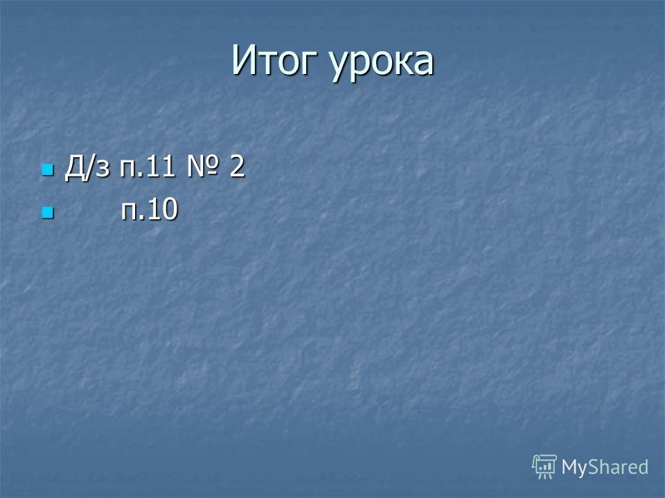 Итог урока Д/з п.11 2 Д/з п.11 2 п.10 п.10