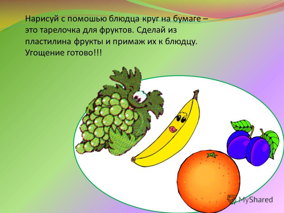 Нарисуй с помошью блюдца круг на бумаге – это тарелочка для фруктов. Сделай из пластилина фрукты и примаж их к блюдцу. Угощение готово!!!