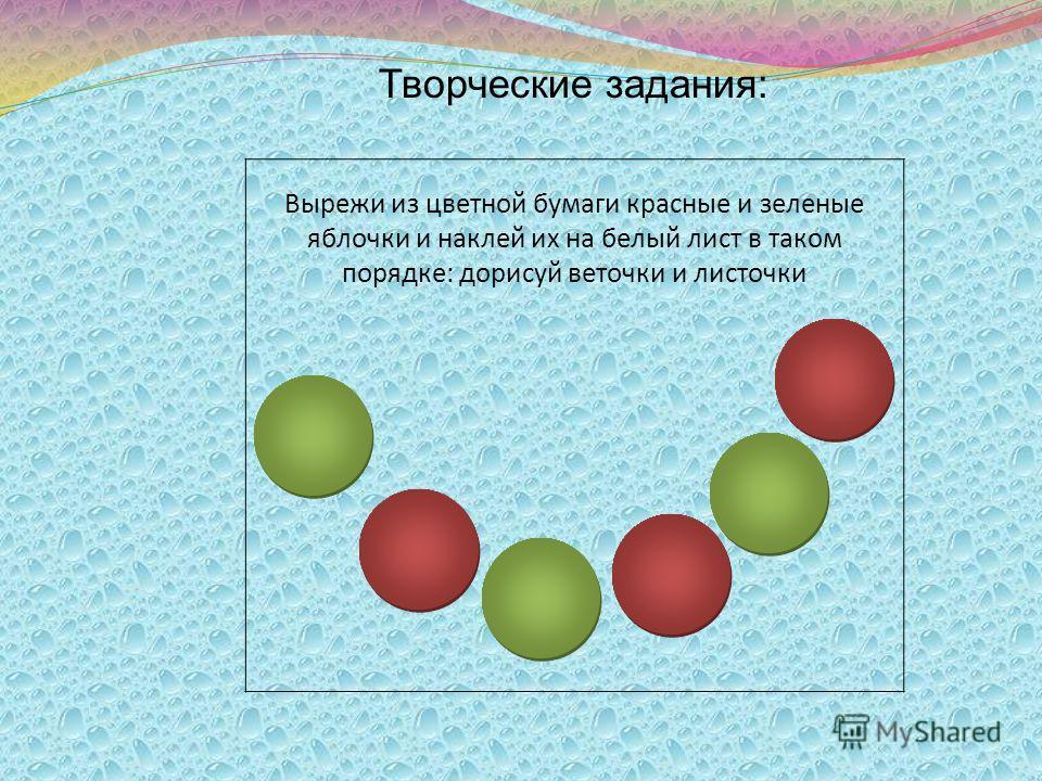 Творческие задания: Вырежи из цветной бумаги красные и зеленые яблочки и наклей их на белый лист в таком порядке: дорисуй веточки и листочки