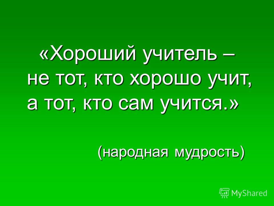 «Хороший учитель – «Хороший учитель – не тот, кто хорошо учит, не тот, кто хорошо учит, а тот, кто сам учится.» а тот, кто сам учится.» (народная мудрость) (народная мудрость)