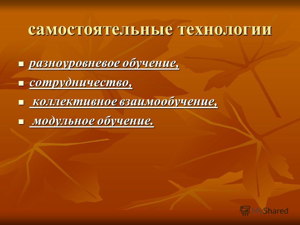 самостоятельные технологии разноуровневое обучение, разноуровневое обучение, сотрудничество, сотрудничество, коллективное взаимообучение, коллективное взаимообучение, модульное обучение. модульное обучение.
