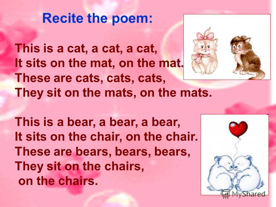 Recite the poem: This is a cat, a cat, a cat, It sits on the mat, on the mat. These are cats, cats, cats, They sit on the mats, on the mats. This is a bear, a bear, a bear, It sits on the chair, on the chair. These are bears, bears, bears, They sit o