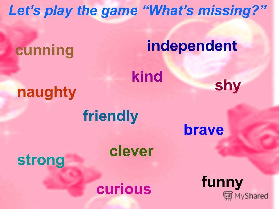 Lets play the game Whats missing? cunning naughty independent kind strong clever shy funny brave friendly curious