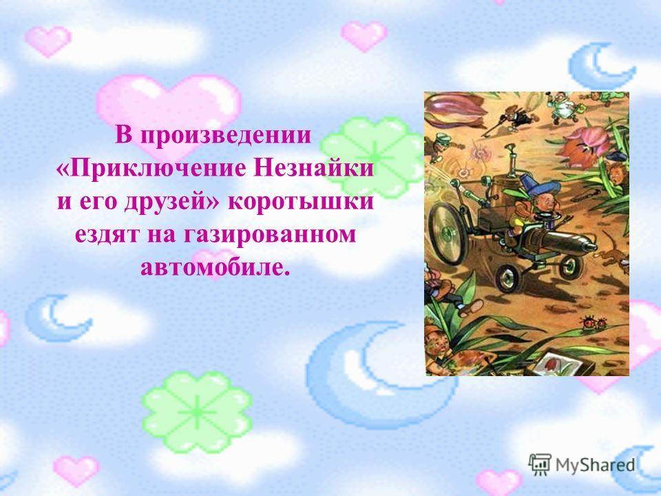 В произведении «Приключение Незнайки и его друзей» коротышки ездят на газированном автомобиле.