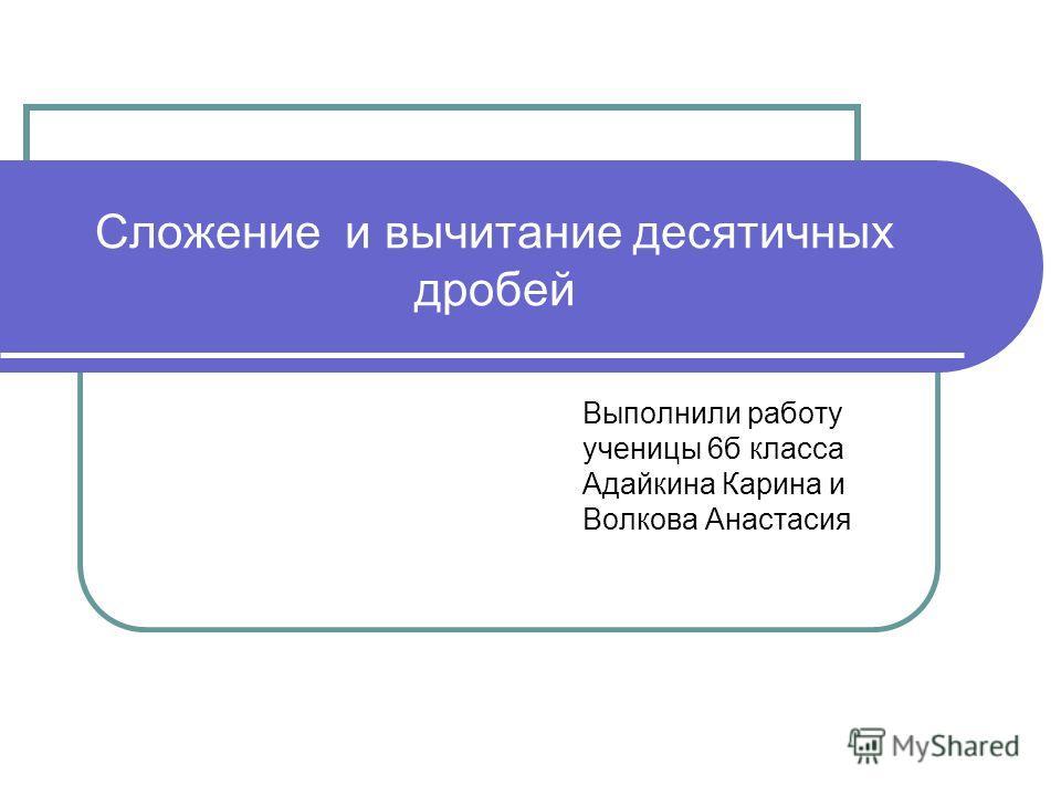Сложение и вычитание десятичных дробей Выполнили работу ученицы 6б класса Адайкина Карина и Волкова Анастасия