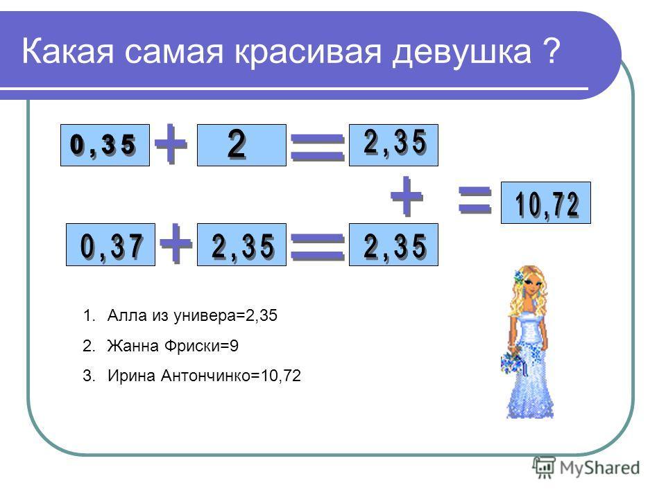 Какая самая красивая девушка ? 1.Алла из универа=2,35 2.Жанна Фриски=9 3.Ирина Антончинко=10,72
