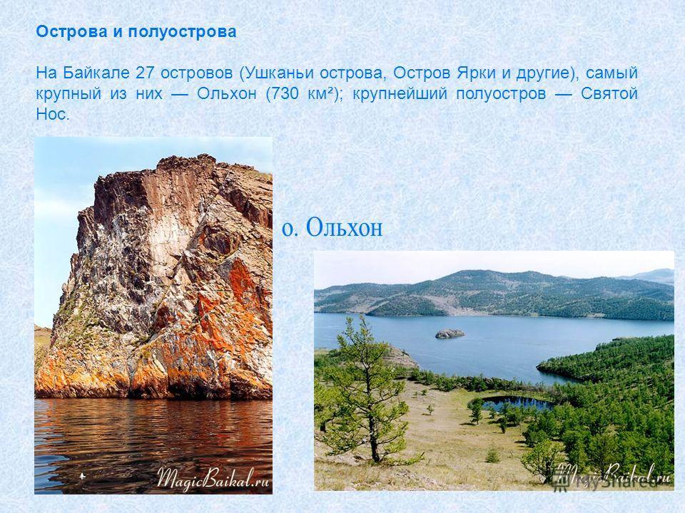 Острова и полуострова На Байкале 27 островов (Ушканьи острова, Остров Ярки и другие), самый крупный из них Ольхон (730 км²); крупнейший полуостров Святой Нос.
