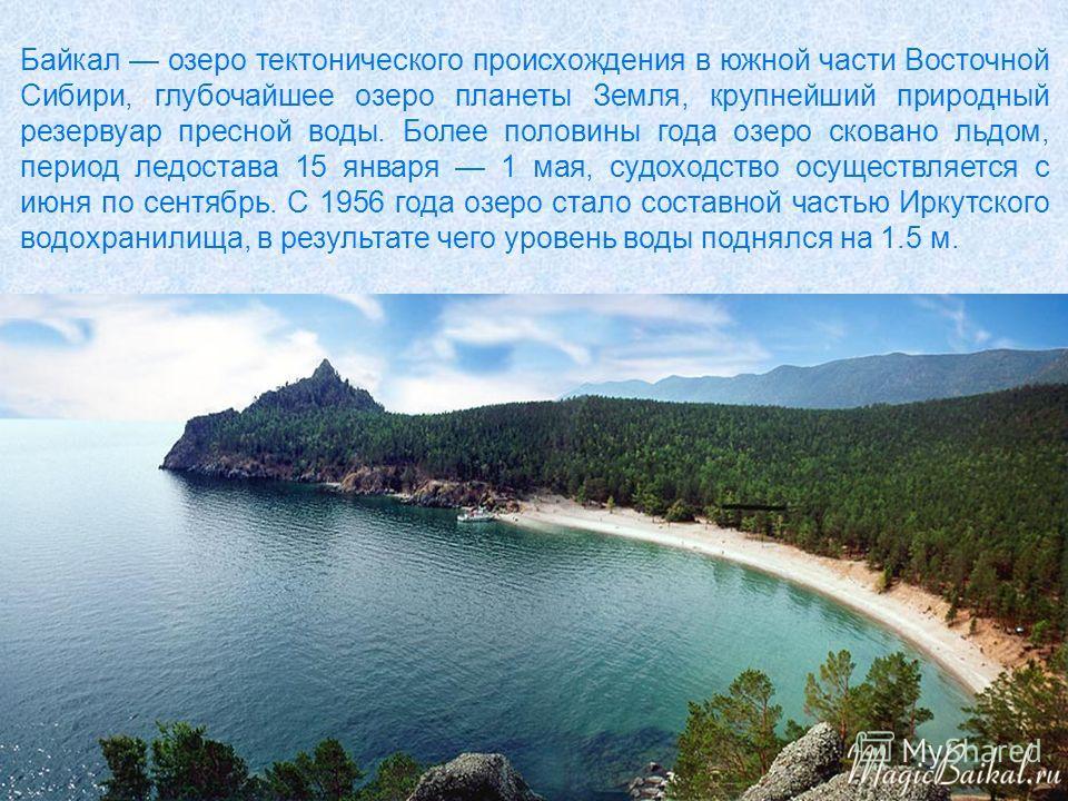 Байкал озеро тектонического происхождения в южной части Восточной Сибири, глубочайшее озеро планеты Земля, крупнейший природный резервуар пресной воды. Более половины года озеро сковано льдом, период ледостава 15 января 1 мая, судоходство осуществляе