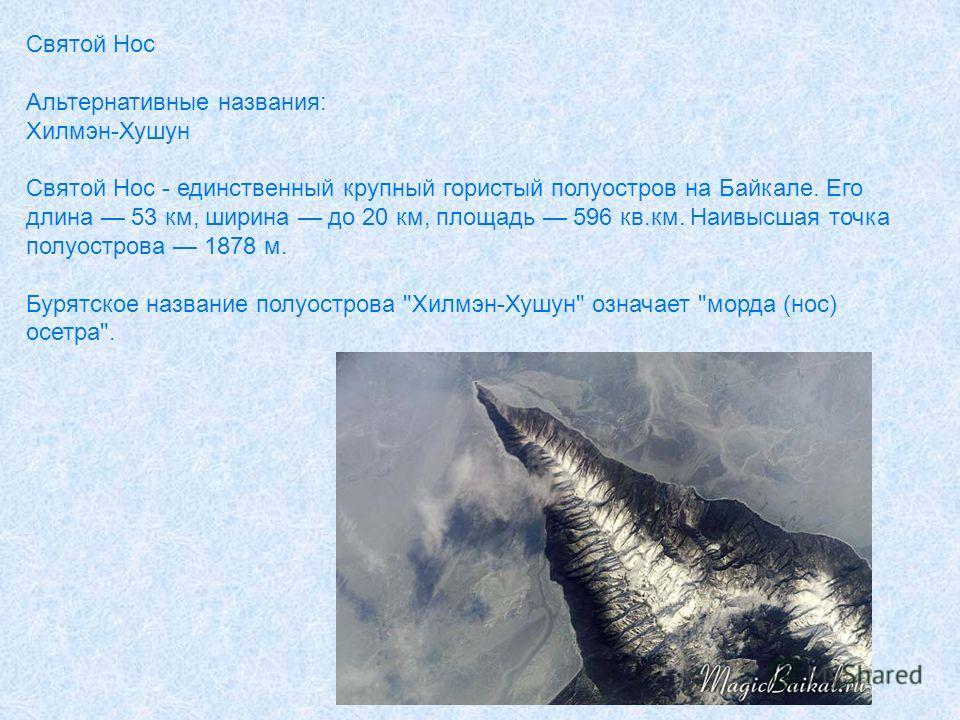 Святой Нос Альтернативные названия: Хилмэн-Хушун Святой Нос - единственный крупный гористый полуостров на Байкале. Его длина 53 км, ширина до 20 км, площадь 596 кв.км. Наивысшая точка полуострова 1878 м. Бурятское название полуострова