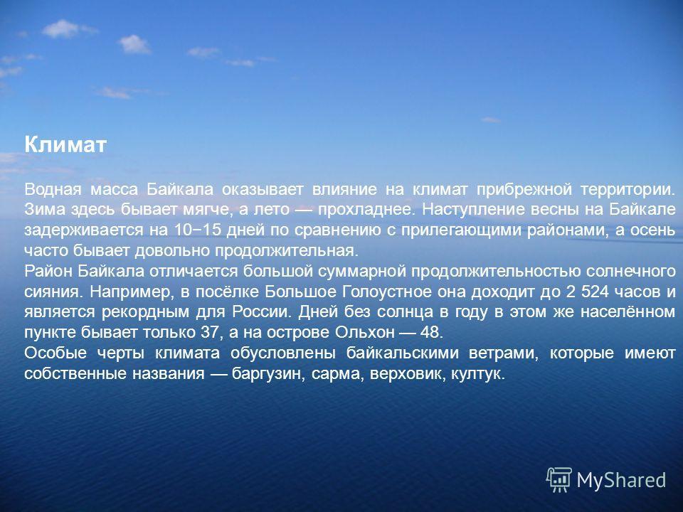 Климат Водная масса Байкала оказывает влияние на климат прибрежной территории. Зима здесь бывает мягче, а лето прохладнее. Наступление весны на Байкале задерживается на 1015 дней по сравнению с прилегающими районами, а осень часто бывает довольно про