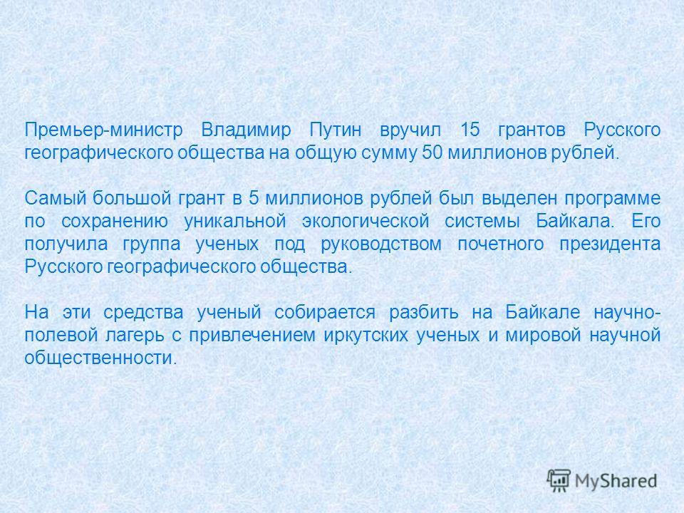 Премьер-министр Владимир Путин вручил 15 грантов Русского географического общества на общую сумму 50 миллионов рублей. Самый большой грант в 5 миллионов рублей был выделен программе по сохранению уникальной экологической системы Байкала. Его получила