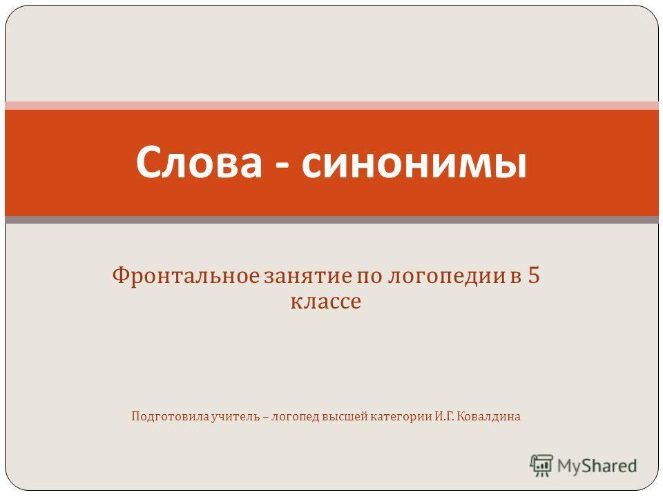 Фронтальное занятие по логопедии в 5 классе Подготовила учитель – логопед высшей категории И. Г. Ковалдина Слова - синонимы