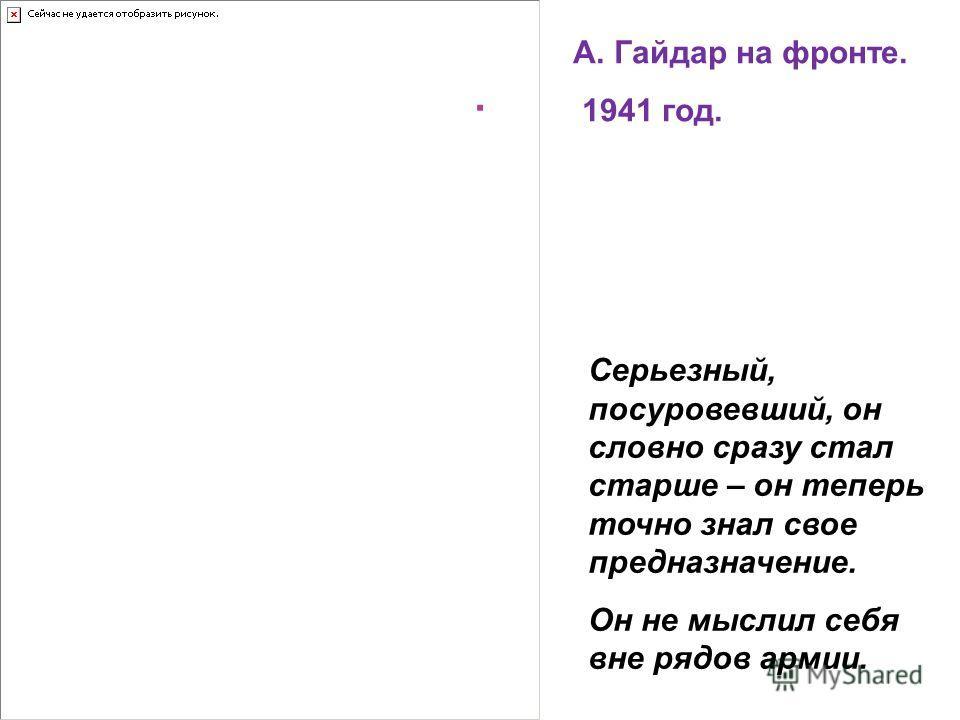 . А. Гайдар на фронте. 1941 год. Серьезный, посуровевший, он словно сразу стал старше – он теперь точно знал свое предназначение. Он не мыслил себя вне рядов армии.