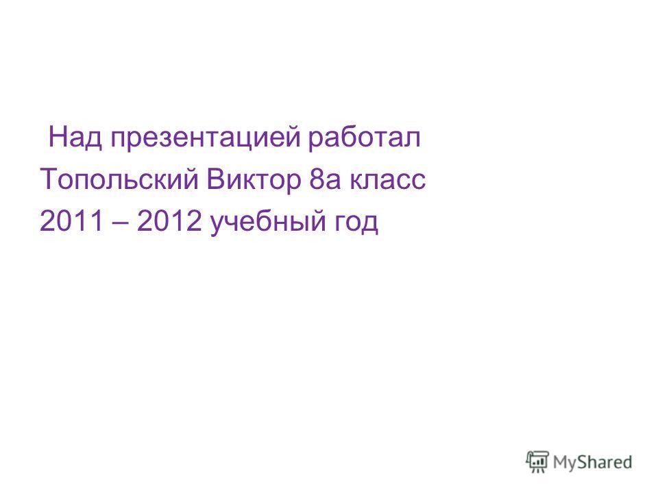 Над презентацией работал Топольский Виктор 8а класс 2011 – 2012 учебный год