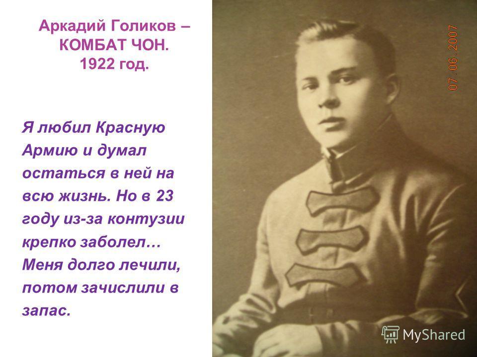Аркадий Голиков – КОМБАТ ЧОН. 1922 год. Я любил Красную Армию и думал остаться в ней на всю жизнь. Но в 23 году из-за контузии крепко заболел… Меня долго лечили, потом зачислили в запас.