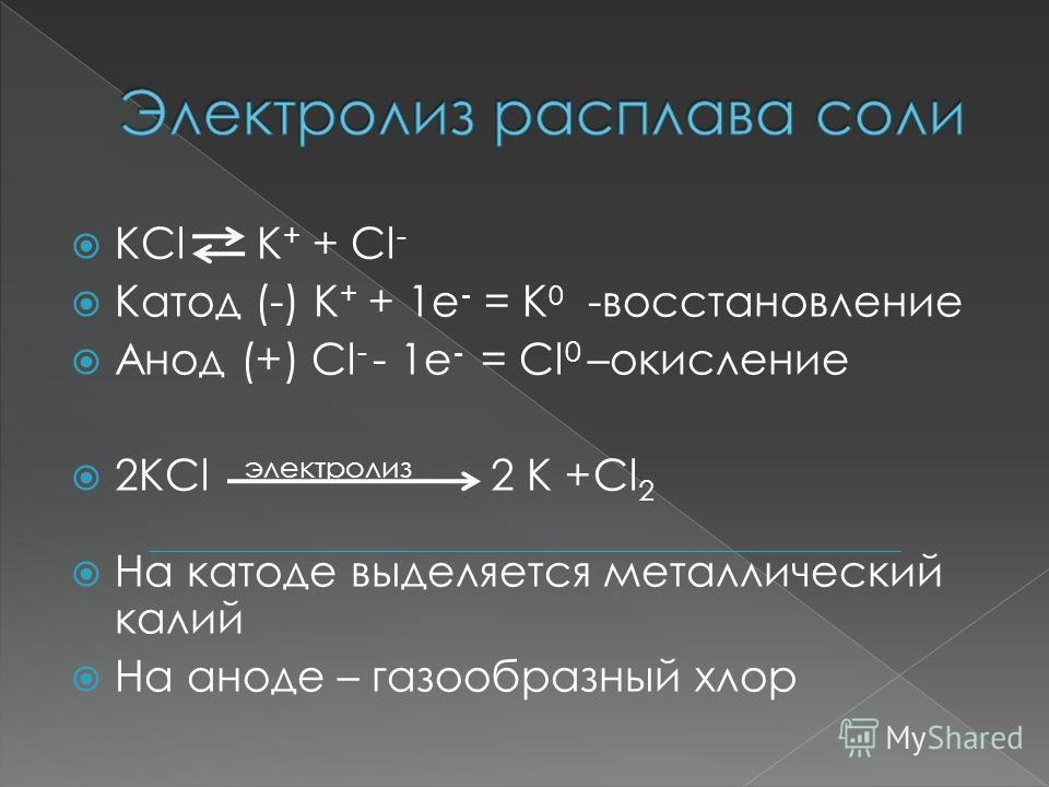 KCl K + + Cl - Катод (-) K + + 1е - = K 0 -восстановление Анод (+) Cl - - 1е - = Cl 0 –окисление 2KCl электролиз 2 К +Сl 2 На катоде выделяется металлический калий На аноде – газообразный хлор