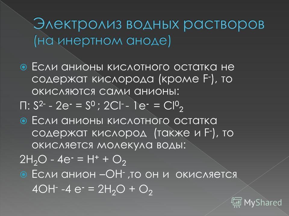 Если анионы кислотного остатка не содержат кислорода (кроме F - ), то окисляются сами анионы: П: S 2- - 2е - = S 0 ; 2Cl - - 1е - = Cl 0 2 Если анионы кислотного остатка содержат кислород (также и F - ), то окисляется молекула воды: 2H 2 O - 4е - = Н