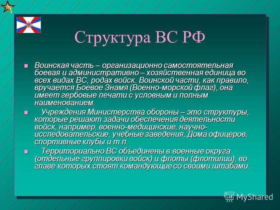 Структура ВС РФ Воинская часть – организационно самостоятельная боевая и административно – хозяйственная единица во всех видах ВС, родах войск. Воинской части, как правило, вручается Боевое Знамя (Военно-морской флаг), она имеет гербовые печати с усл