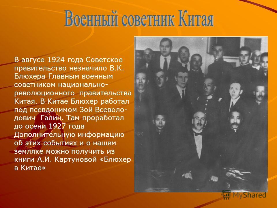 В авгусе 1924 года Советское правительство незначило В.К. Блюхера Главным военным советником национально- революционного правительства Китая. В Китае Блюхер работал под псевдонимом Зой Всеволо- дович Галин. Там проработал до осени 1927 года Дополните